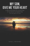 My Son  Give Me Your Heart  A Devotional Book for Young Men to Live Christ Centered Lives for the Glory of God