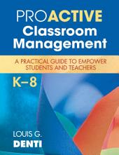 Proactive Classroom Management, K–8: A Practical Guide to Empower Students and Teachers
