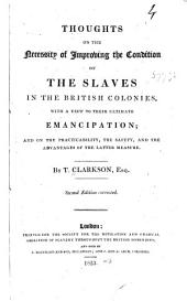Thoughts on the Necessity of Improving the Condition of the Slaves in the British Colonies, with a View to Their Ultimate Emancipation: And on the Practicability, the Safety, and the Advantages of the Latter Measure