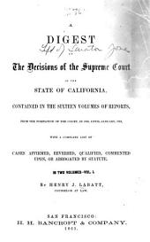 A digest of the decisions of the Supreme Court of the State of California: contained in the sixteen volumes of Reports, from the formation of the Court, in 1850, until January, 1861, with a complete list of cases affirmed, reversed, qualified, commented upon, or abrogated by statute, Volume 1