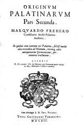 2: Originum Palatinarum pars secunda. Marquado Frehero consiliario archi-Palatino auctore. In quibus non tantum res Palatinae, sed & multa alia recondita ad Rhenum, totamque adeo antiquitatem Germanicam, pertinentia tractantur. Accedit P. Pithoei IC. de Palatinis tam Germaniae quàm Galliae, et aliis, observatio è Gallico translata