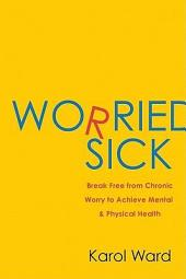 Worried Sick: Break Free from Chronic Worry to Achieve Mental & Physical Health