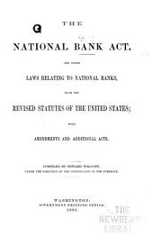 The National Bank Act, and Other Laws Relating to National Banks, from the Revised Statutes of the United States: With Amendments and Additional Acts