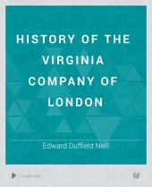 History of the Virginia Company of London: With Letters to and from the First Colony, Never Before Printed