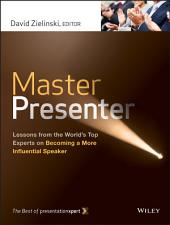 Master Presenter: Lessons from the World's Top Experts on Becoming a More Influential Speaker