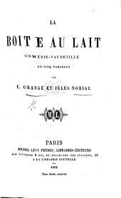 La Boîte au Lait, comédie-vaudeville en cinq tableaux [in prose], etc