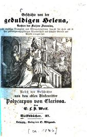 Geschichte von der geduldigen Helena, Tochter des Kaisers Antonius ...: Nebst der Geschichte von dem edlen Finkenritter Polycarpus von Clarissa. Von O. L. B. Wolff