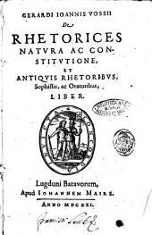 Gerardi Ioannis Vossii De rhetorices natura ac constitutione, et antiquis rhetoribus, sophistis, ac oratoribus, liber