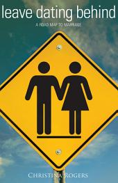 Leave Dating Behind: A Road Map to Marriage