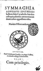 Symmachia aduersus epitheses hostium fidei. Cui adiecta sunt duo colloquia, aduersus caeremoniarum diuini cultus oppressores edita. Martino Pistore authore