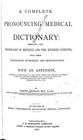 A Complete Pronouncing Medical Dictionary: Embracing the Terminology of Medicine and the Kindred Sciences, with Their Signification, Etymology, and Pronunciation ...