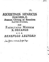 Augustinus Henricus Faschius, D. anatom. chirurg. ac botanices prof. publ. & archiater, hodie facultatis medicae X. decanus S. P. D. benevolo lectori!
