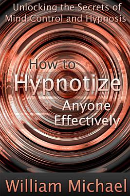 How to Hypnotize Anyone Effectively  Unlocking the Secrets of Mind Control and Hypnosis PDF