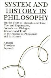System and History in Philosophy: On the Unity of Thought & Time, Text & Explanation, Solitude & Dialogue, Rhetoric & Truth in the Practice of Philosophy and its History