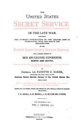 The United States Secret Service in the Late War: Comprising the Author's Introduction to the Leading Men at Washington, with the Origin and Organization of the United States Secret Service Bureau, and a Graphic History of Rich and Exciting Experiences, North and South ...