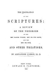 The Inspiration of the Scriptures: A Review of the Theories of the Rev. Daniel Wilson, Rev. Dr. Pye Smith, and the Rev. Dr. Dick, and Other Treatises