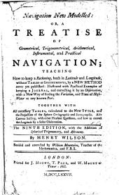 Navigation New Modelled: Or, a Treatise of Geometrical, Trigonometrical, Arithmetical, Instrumental, and Practical Navigation: Teaching how to Keep a Reckoning, Both in Latitude and Longitude, Without Tables Or Instruments, by a New Method Never Yet Published: Illustrated with Practical Examples of Keeping a Journal, and Correcting it by an Observation, with a New Way of Finding the Variation, and Time of High-water at Any Known Port. Together with All Necessary Tables, Calculated to the New Stile, and the Projection of the Sphere Orthographic and Stereographic. Also Current Sailing, with Other Pleasant Questions, and how to Correct the Longitude by a Solar Observation. The Ninth Edition, with the Addition of Spherical Trigonometry, and Astronomy. By Henry Wilson. Revised and Corrected by William Mountaine, Teacher of the Mathematics, and F.R.S.
