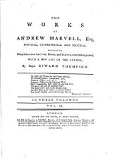 The works of Andrew Marvell, esq: poetical, controversial, political, containing many original letters, poems, and tracts, never before printed. With a new life of the author, Volume 3