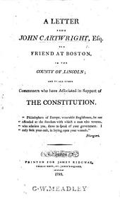A Letter from John Cartwright, Esq., to a friend at Boston in the county of Lincoln, and to all other commoners who have associated in support of the constitution. [On parliamentary reform.]