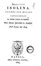 Isolina, dramma per musica rappresentato la prima volta in Napoli nel Real Teatro S. Carlo nell'estate del 1824 [la musica è del maestro sig. cavaliere Morlacchi]