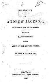 Biography of Andrew Jackson: President of the United States ; Formerly Major General in the Army of the United States
