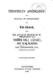 Theophilus Anglicanus; Or, Manual of Instruction on the Church, and the Anglican Branch of it