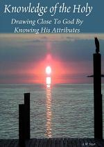 Knowledge Of The Holy:Drawing Close To God By Knowing His Attributes