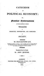 Catechism of Political Economy, Or, Familiar Conversations on the Manner in which Wealth is Produced, Distributed, and Consumed in Society: Issue 1