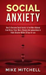 Social Anxiety How To Overcome Social Anxiety To Feel More Relieved From Stress, Panic, Worry, Shyness And awkwardness In Public Situation WithIn 30 Days Or Less