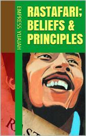 Rastafari Beliefs and Principles (Rastafarian Beliefs): (Rasta Beliefs, Rasta way of life, Rastafari Principles)
