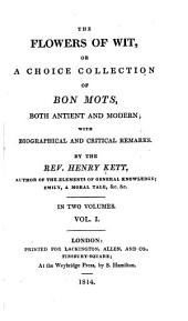 The flowers of wit, or, A choice collection of bon mots, both antient and modern, with biographical and critical remarks: Volume 1