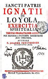 SANCTI PATRIS IGNATII DE LOYOLA, EXERCITIA SPIRITUALIA, TERTIO PROBATIONIS ANNO PER MENSEM a PATRIBUS SOCIETTIS JESU OBEUNDA
