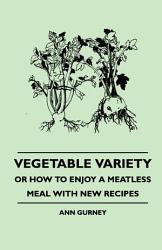 Vegetable Variety Or How To Enjoy A Meatless Meal With New Recipes Book PDF