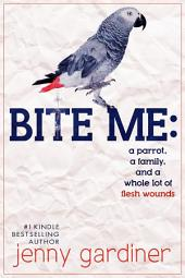 Bite Me:: A parrot, a family, and a whole lot of flesh wounds