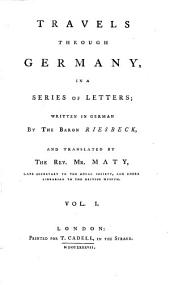 Travels Through Germany, in a Series of Letters; Written in German by the Baron Riesbeck, and Translated by the Rev. Mr. Maty, Late Secretary to the Royal Society, and Under Librarian to the British Museum: Volume 1