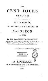 Les cent jours. Mémoires pour servir a l'histoire de la vie privée, du retour, et du règne de Napoléon en 1815. Par M. le baron Fleury de Chaboulon, ... Tome 1. [-2.]: Volume1