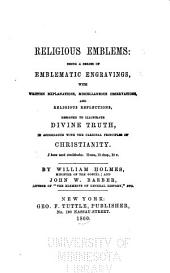 Religious emblems: being a series of emblematic engravings, with written explanations, miscellaneous observations and religious reflections, designed to illustrate divine truth, in accordance with the cardinal principles of Christianity