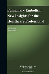Pulmonary Embolism: New Insights for the Healthcare Professional: 2013 Edition: ScholarlyBrief