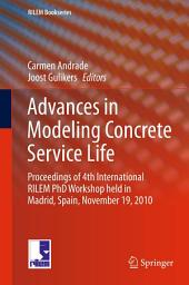 Advances in Modeling Concrete Service Life: Proceedings of 4th International RILEM PhD Workshop held in Madrid, Spain, November19, 2010