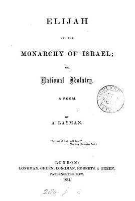 Elijah and the monarchy of Israel  or  National idolatry  a poem by a layman PDF