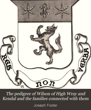 The pedigree of Wilson of High Wray & Kendal, and the families connected with them