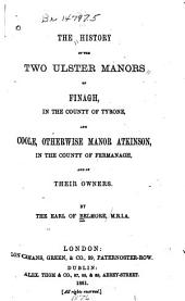The History of the Two Ulster Manors of Finagh, in the County of Tyrone, and Coole, Otherwise Manor Atkinson, in the County of Fermanagh, and of Their Owners