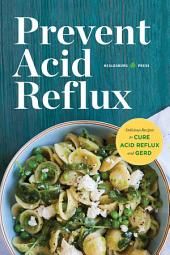 Prevent Acid Reflux: Delicious Recipes to Cure Acid Reflux and GERD