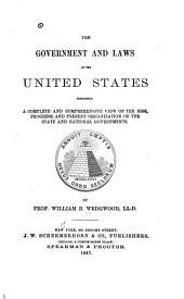 The Government and Laws of the United States: Comprising a Complete and Comprehensive View of the Rise, Progress, and Present Organization of the State and National Governments