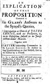 An Explication of that proposition contain'd in Mr. Glass's answers to the Synod's queries, A congregation or church of Jesus Christ, with its presbytery, is, in its discipline, subject to no jurisdiction under heaven, etc
