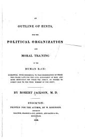 An Outline of Hints for the Political Organization and Moral Training of the Human Race: Submitted, with Deference, to the Consideration of Those who Frame Laws for the Civil Government of Man, and More Especially for Those who Direct, Or Profess to Direct Man to the True Worship of the Deity