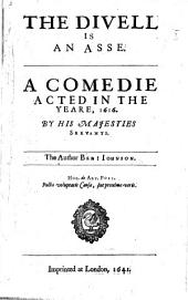 The Divell is an Asse. A Comedie Acted in the Yeare, 1616. By His Majesties Servants