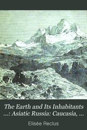 The Earth and Its Inhabitants ...: Asiatic Russia: Caucasia, Aralo-Caspian basin, Siberia