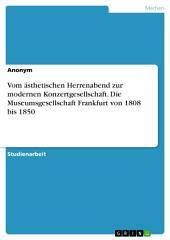 Vom ästhetischen Herrenabend zur modernen Konzertgesellschaft. Die Museumsgesellschaft Frankfurt von 1808 bis 1850