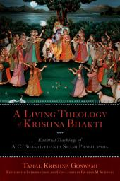 A Living Theology of Krishna Bhakti: Essential Teachings of A. C. Bhaktivedanta Swami Prabhupada